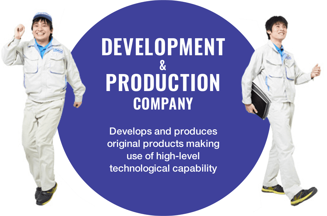 Development & Production Company Develops and produces original products making use of high-level technological capability